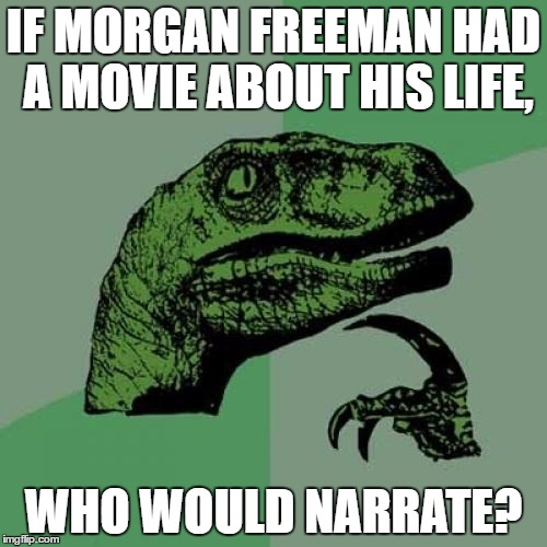 My best guess would be Liam Neeson? | IF MORGAN FREEMAN HAD A MOVIE ABOUT HIS LIFE, WHO WOULD NARRATE? | image tagged in memes,philosoraptor,morgan freeman | made w/ Imgflip meme maker