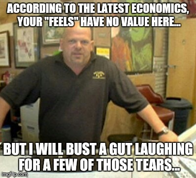 "Monetary value | ACCORDING TO THE LATEST ECONOMICS, YOUR ""FEELS"" HAVE NO VALUE HERE... BUT I WILL BUST A GUT LAUGHING FOR A FEW OF THOSE TEARS... 