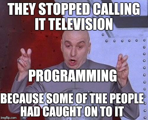 Dr Evil Laser Meme | THEY STOPPED CALLING IT TELEVISION BECAUSE SOME OF THE PEOPLE HAD CAUGHT ON TO IT PROGRAMMING | image tagged in memes,dr evil laser | made w/ Imgflip meme maker