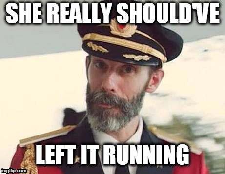 Captain Obvious | SHE REALLY SHOULD'VE LEFT IT RUNNING | image tagged in captain obvious | made w/ Imgflip meme maker