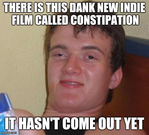 10 Guy Meme | THERE IS THIS DANK NEW INDIE FILM CALLED CONSTIPATION IT HASN'T COME OUT YET | image tagged in memes,10 guy | made w/ Imgflip meme maker