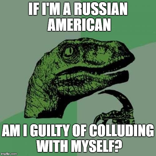 Philosoraptor Meme | IF I'M A RUSSIAN AMERICAN AM I GUILTY OF COLLUDING WITH MYSELF? | image tagged in memes,philosoraptor,the russians did it,collusion,russian collusion | made w/ Imgflip meme maker