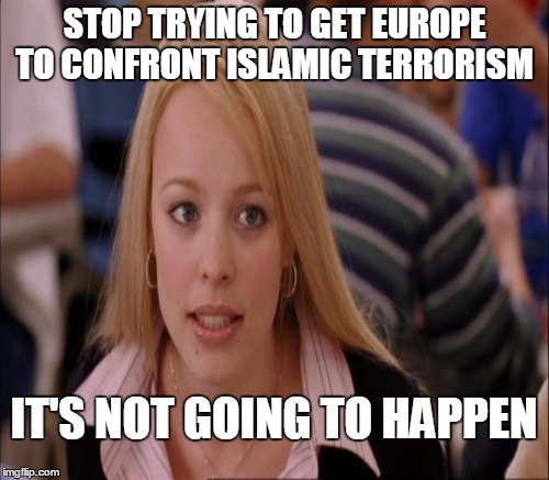 STOP TRYING TO GET EUROPE TO CONFRONT ISLAMIC TERRORISM IT'S NOT GOING TO HAPPEN | made w/ Imgflip meme maker
