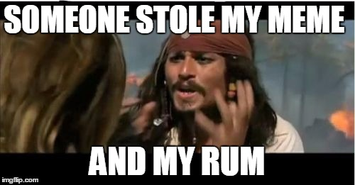 Why Is The Rum Gone | SOMEONE STOLE MY MEME AND MY RUM | image tagged in memes,why is the rum gone | made w/ Imgflip meme maker