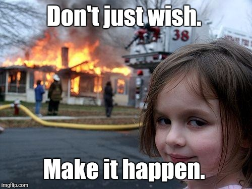 Disaster Girl Meme | Don't just wish. Make it happen. | image tagged in memes,disaster girl | made w/ Imgflip meme maker
