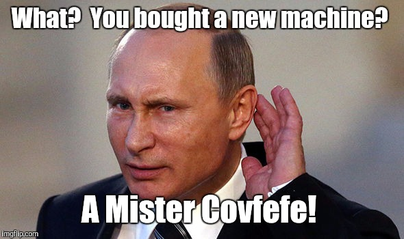 Putin put...955.jpg | What?  You bought a new machine? A Mister Covfefe! | image tagged in putin put955jpg | made w/ Imgflip meme maker