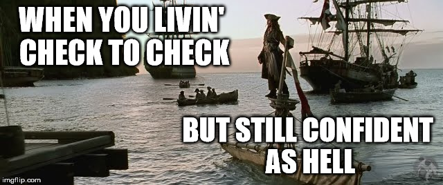 WHEN YOU LIVIN' CHECK TO CHECK BUT STILL CONFIDENT AS HELL | image tagged in jack sparrow | made w/ Imgflip meme maker