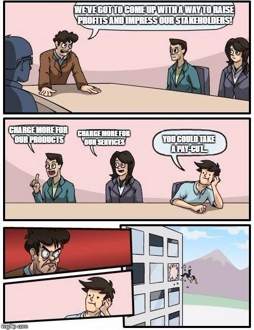 Boardroom Meeting Suggestion Meme | WE'VE GOT TO COME UP WITH A WAY TO RAISE PROFITS AND IMPRESS OUR STAKEHOLDERS! CHARGE MORE FOR OUR PRODUCTS CHARGE MORE FOR OUR SERVICES YOU | image tagged in memes,boardroom meeting suggestion | made w/ Imgflip meme maker