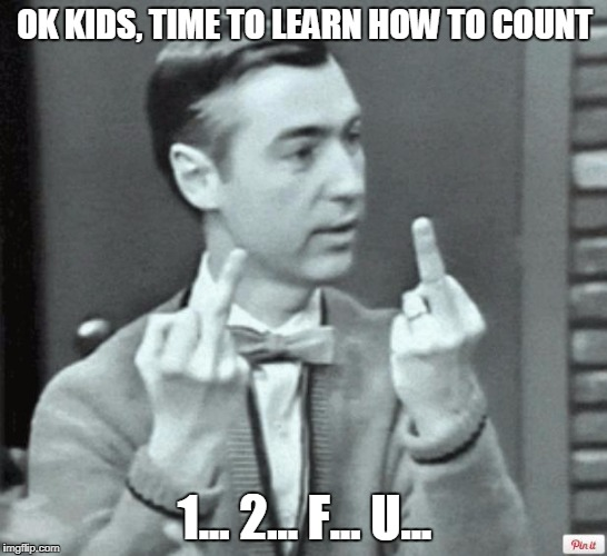 Mr. Rogers Thug Life | OK KIDS, TIME TO LEARN HOW TO COUNT 1... 2... F... U... | image tagged in mr rogers thug life | made w/ Imgflip meme maker