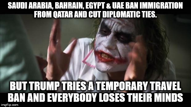 And everybody loses their minds Meme | SAUDI ARABIA, BAHRAIN, EGYPT & UAE BAN IMMIGRATION FROM QATAR AND CUT DIPLOMATIC TIES. BUT TRUMP TRIES A TEMPORARY TRAVEL BAN AND EVERYBODY  | image tagged in memes,and everybody loses their minds | made w/ Imgflip meme maker