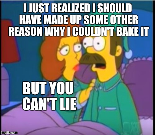 I JUST REALIZED I SHOULD HAVE MADE UP SOME OTHER REASON WHY I COULDN'T BAKE IT BUT YOU CAN'T LIE | made w/ Imgflip meme maker