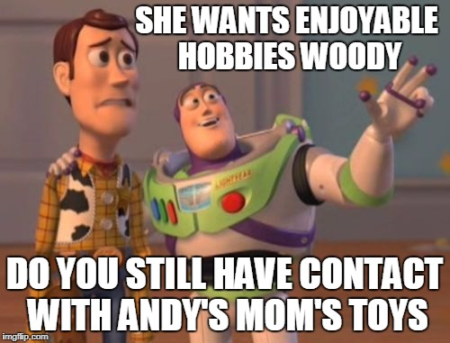 X, X Everywhere Meme | SHE WANTS ENJOYABLE HOBBIES WOODY DO YOU STILL HAVE CONTACT WITH ANDY'S MOM'S TOYS | image tagged in memes,x,x everywhere,x x everywhere | made w/ Imgflip meme maker