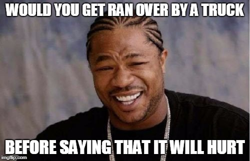 Yo Dawg Heard You Meme | WOULD YOU GET RAN OVER BY A TRUCK BEFORE SAYING THAT IT WILL HURT | image tagged in memes,yo dawg heard you | made w/ Imgflip meme maker