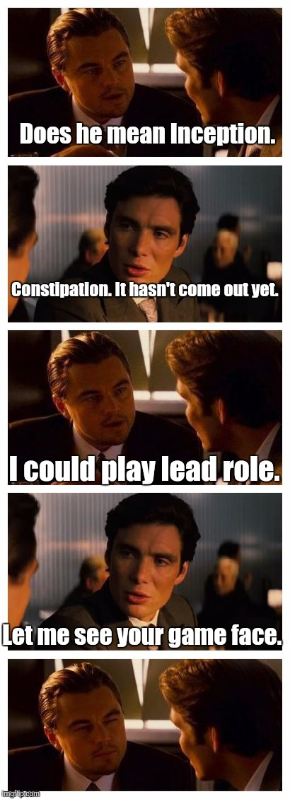 Does he mean Inception. Let me see your game face. Constipation. It hasn't come out yet. I could play lead role. | made w/ Imgflip meme maker