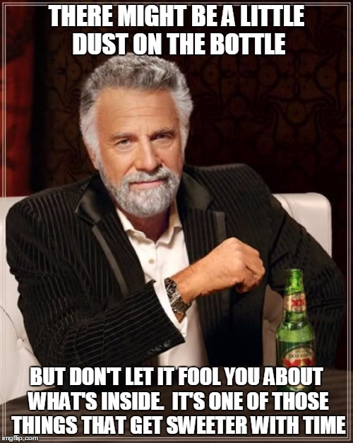 The Most Interesting Man In The World Meme | THERE MIGHT BE A LITTLE DUST ON THE BOTTLE BUT DON'T LET IT FOOL YOU ABOUT WHAT'S INSIDE.  IT'S ONE OF THOSE THINGS THAT GET SWEETER WITH TI | image tagged in memes,the most interesting man in the world | made w/ Imgflip meme maker