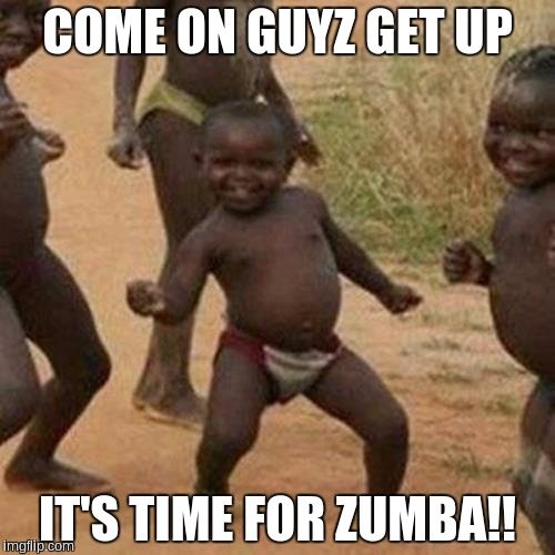 Third World Success Kid |  COME ON GUYZ GET UP; IT'S TIME FOR ZUMBA!! | image tagged in memes,third world success kid | made w/ Imgflip meme maker