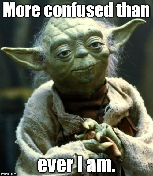 Star Wars Yoda Meme | More confused than ever I am. | image tagged in memes,star wars yoda | made w/ Imgflip meme maker