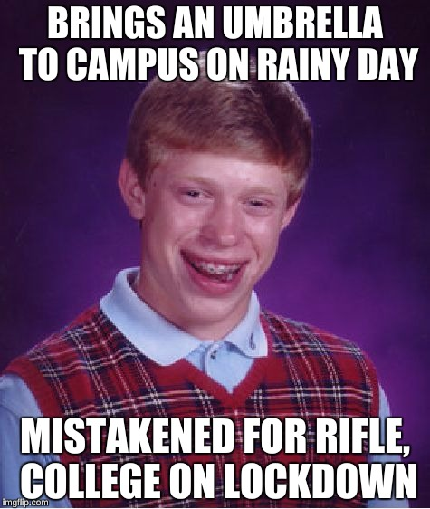 Bad Luck Brian Meme | BRINGS AN UMBRELLA TO CAMPUS ON RAINY DAY MISTAKENED FOR RIFLE, COLLEGE ON LOCKDOWN | image tagged in memes,bad luck brian | made w/ Imgflip meme maker