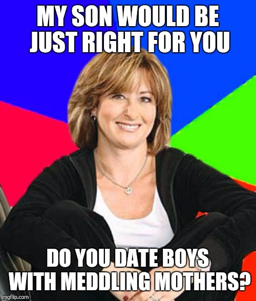 Sheltering Suburban Mom Meme | MY SON WOULD BE JUST RIGHT FOR YOU DO YOU DATE BOYS WITH MEDDLING MOTHERS? | image tagged in memes,sheltering suburban mom | made w/ Imgflip meme maker