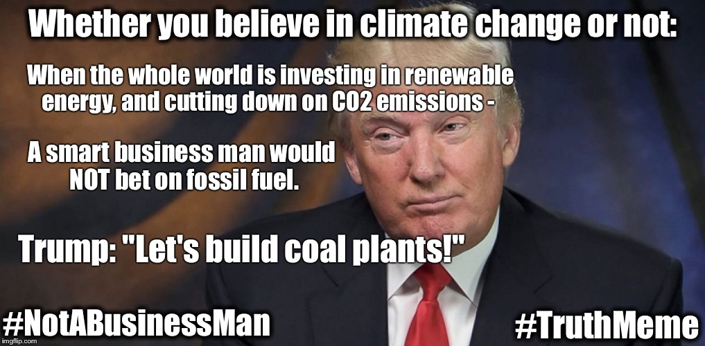 "Business FAIL | Whether you believe in climate change or not: A smart business man would NOT bet on fossil fuel. Trump: ""Let's build coal plants!"" When the  