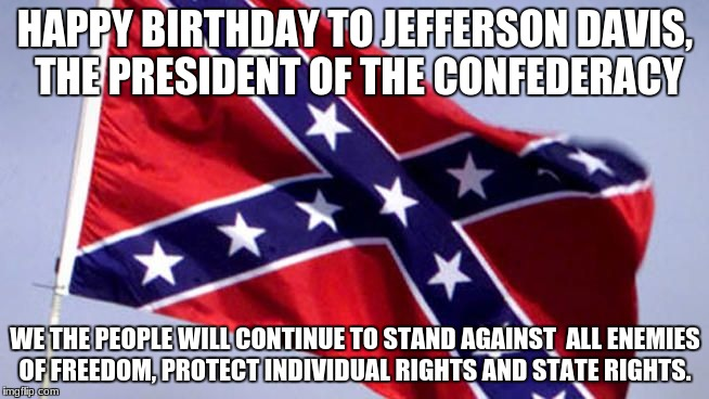 Confederate Flag | HAPPY BIRTHDAY TO JEFFERSON DAVIS, THE PRESIDENT OF THE CONFEDERACY WE THE PEOPLE WILL CONTINUE TO STAND AGAINST  ALL ENEMIES OF FREEDOM, PR | image tagged in confederate flag | made w/ Imgflip meme maker