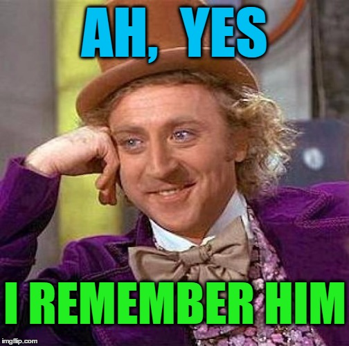 Creepy Condescending Wonka Meme | AH,  YES I REMEMBER HIM | image tagged in memes,creepy condescending wonka | made w/ Imgflip meme maker