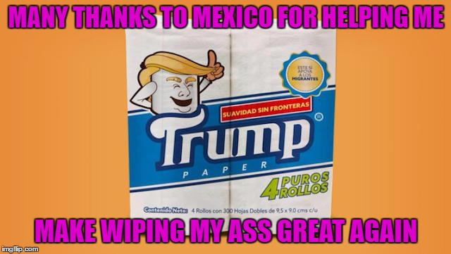 I know someone used this template not that long ago but it's too funny not to use again!!! LOL | MANY THANKS TO MEXICO FOR HELPING ME MAKE WIPING MY ASS GREAT AGAIN | image tagged in trump paper,memes,make wiping great again,funny,that dump is yuge,trump toilet paper | made w/ Imgflip meme maker