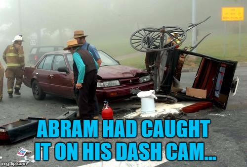 He later uploaded it to amish-dashcams.com :) | ABRAM HAD CAUGHT IT ON HIS DASH CAM... | image tagged in amish car accident,memes,dash cam,technology,amish | made w/ Imgflip meme maker
