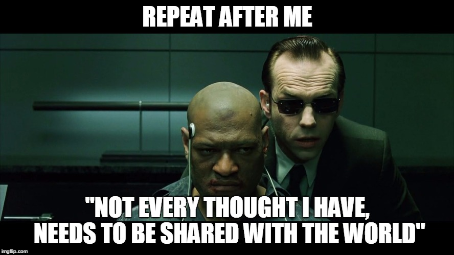 "REPEAT AFTER ME ""NOT EVERY THOUGHT I HAVE, NEEDS TO BE SHARED WITH THE WORLD"" 