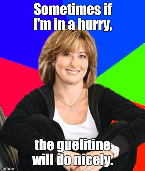 Suburban Mom | Sometimes if I'm in a hurry, the guelitine will do nicely. | image tagged in suburban mom | made w/ Imgflip meme maker