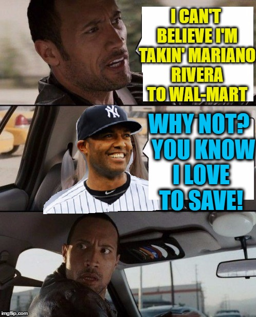 This is NOT an endorsement or ad for Wal-Mart! | I CAN'T BELIEVE I'M TAKIN' MARIANO RIVERA TO WAL-MART WHY NOT?  YOU KNOW I LOVE TO SAVE! | image tagged in the rock,cab,mariano rivera | made w/ Imgflip meme maker