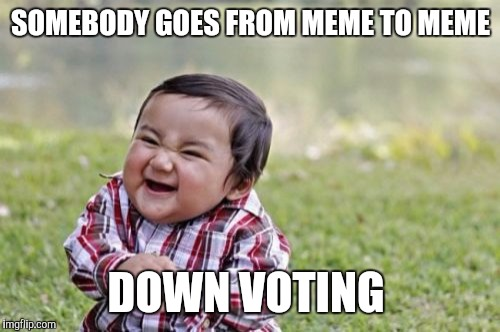 Evil Toddler Meme | SOMEBODY GOES FROM MEME TO MEME DOWN VOTING | image tagged in memes,evil toddler | made w/ Imgflip meme maker