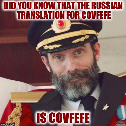 Captain Obvious | DID YOU KNOW THAT THE RUSSIAN TRANSLATION FOR COVFEFE IS COVFEFE | image tagged in captain obvious | made w/ Imgflip meme maker