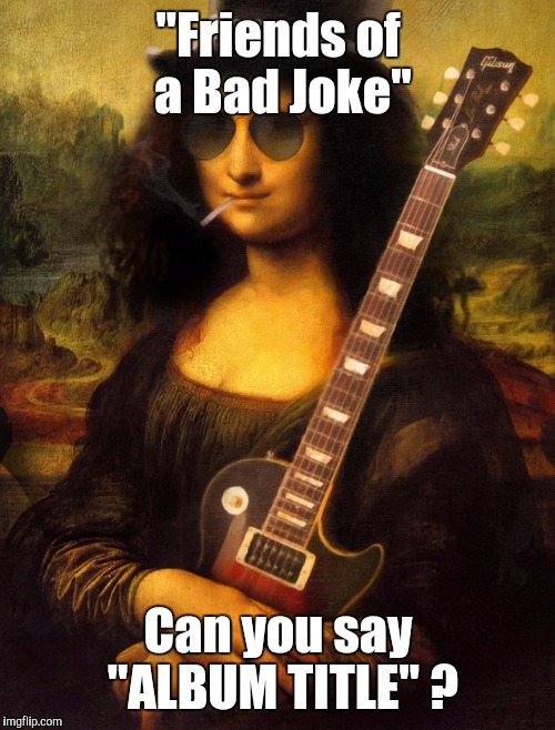 "Memes | ""Friends of a Bad Joke"" Can you say ""ALBUM TITLE"" ? 