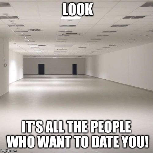 LOOK IT'S ALL THE PEOPLE WHO WANT TO DATE YOU! | image tagged in empty room | made w/ Imgflip meme maker