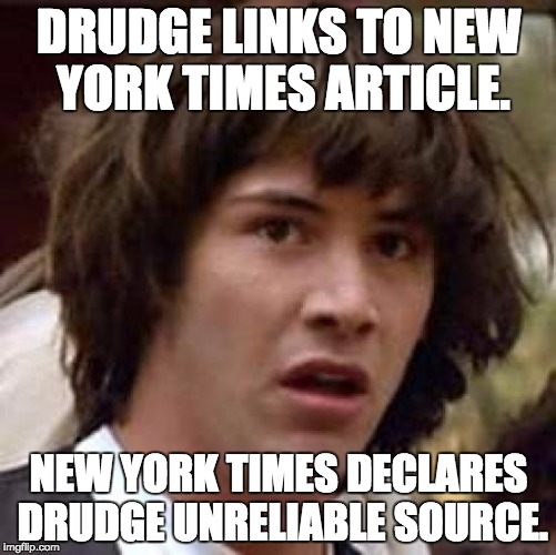 Conspiracy Keanu Meme | DRUDGE LINKS TO NEW YORK TIMES ARTICLE. NEW YORK TIMES DECLARES DRUDGE UNRELIABLE SOURCE. | image tagged in memes,conspiracy keanu,politics,political,political meme,new york times | made w/ Imgflip meme maker
