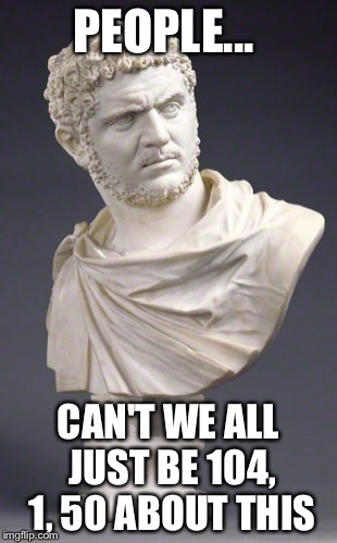 Emperor Caracalla the Inquisitve One | PEOPLE... CAN'T WE ALL JUST BE 104, 1, 50 ABOUT THIS | image tagged in emperor caracalla the inquisitve one | made w/ Imgflip meme maker