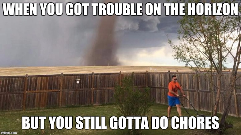 WHEN YOU GOT TROUBLE ON THE HORIZON BUT YOU STILL GOTTA DO CHORES | image tagged in tornado lawn mower | made w/ Imgflip meme maker