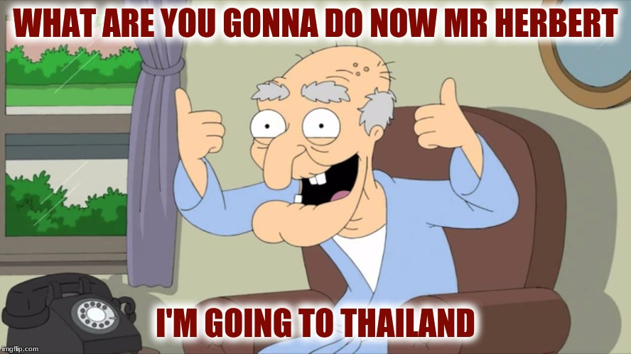 WHAT ARE YOU GONNA DO NOW MR HERBERT I'M GOING TO THAILAND | made w/ Imgflip meme maker