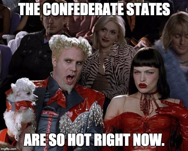 Mugatu So Hot Right Now Meme | THE CONFEDERATE STATES ARE SO HOT RIGHT NOW. | image tagged in memes,mugatu so hot right now | made w/ Imgflip meme maker