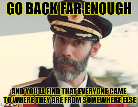 GO BACK FAR ENOUGH AND YOU'LL FIND THAT EVERYONE CAME TO WHERE THEY ARE FROM SOMEWHERE ELSE | made w/ Imgflip meme maker