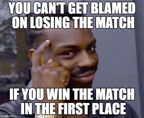 Roll Safe | YOU CAN'T GET BLAMED ON LOSING THE MATCH IF YOU WIN THE MATCH IN THE FIRST PLACE | image tagged in roll safe | made w/ Imgflip meme maker