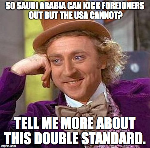 Why can't the USA claim the same right to control its border that literally every other country claims? | SO SAUDI ARABIA CAN KICK FOREIGNERS OUT BUT THE USA CANNOT? TELL ME MORE ABOUT THIS DOUBLE STANDARD. | image tagged in 2017,saudi arabia,qatar,border | made w/ Imgflip meme maker
