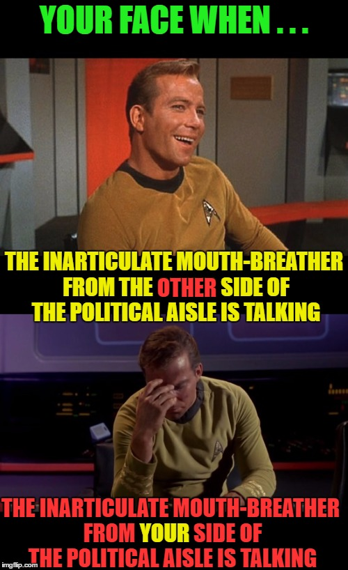 Make Sense or Don't! | YOUR FACE WHEN . . . THE INARTICULATE MOUTH-BREATHER FROM THE OTHER SIDE OF THE POLITICAL AISLE IS TALKING THE INARTICULATE MOUTH-BREATHER F | image tagged in partisanship,politics,idiocy | made w/ Imgflip meme maker
