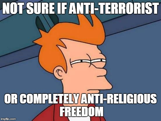 Futurama Fry Meme | NOT SURE IF ANTI-TERRORIST OR COMPLETELY ANTI-RELIGIOUS FREEDOM | image tagged in memes,futurama fry | made w/ Imgflip meme maker