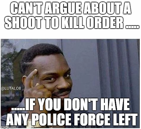 You can't | CAN'T ARGUE ABOUT A SHOOT TO KILL ORDER ..... .....IF YOU DON'T HAVE ANY POLICE FORCE LEFT | image tagged in you can't | made w/ Imgflip meme maker