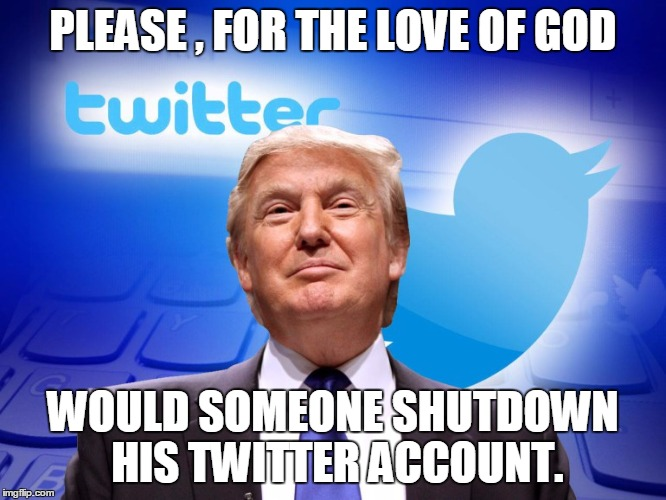 Trump Twitter |  PLEASE , FOR THE LOVE OF GOD; WOULD SOMEONE SHUTDOWN HIS TWITTER ACCOUNT. | image tagged in trump twitter | made w/ Imgflip meme maker