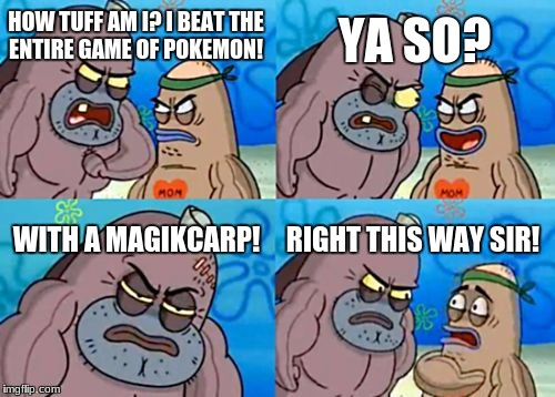 How Tough Are You Meme | HOW TUFF AM I? I BEAT THE ENTIRE GAME OF POKEMON! YA SO? WITH A MAGIKCARP! RIGHT THIS WAY SIR! | image tagged in memes,how tough are you | made w/ Imgflip meme maker