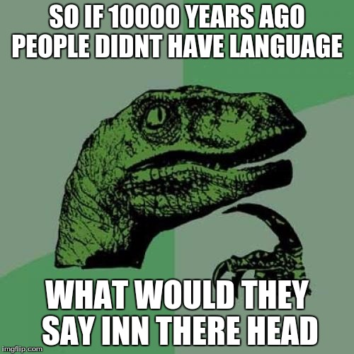 Philosoraptor Meme | SO IF 10000 YEARS AGO PEOPLE DIDNT HAVE LANGUAGE WHAT WOULD THEY SAY INN THERE HEAD | image tagged in memes,philosoraptor | made w/ Imgflip meme maker