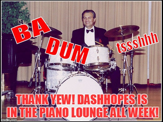 THANK YEW! DASHHOPES IS IN THE PIANO LOUNGE ALL WEEK! | made w/ Imgflip meme maker